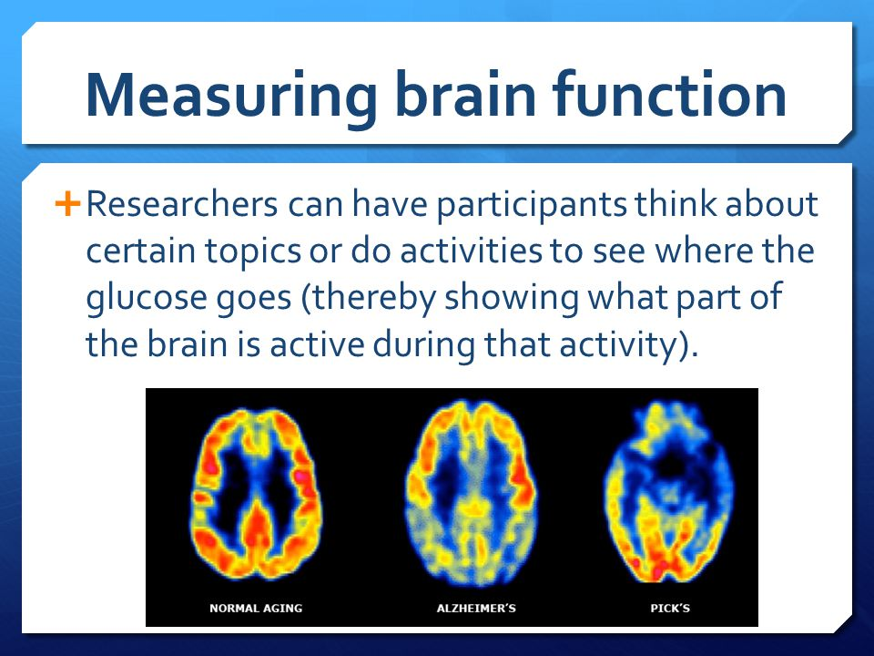 Measuring brain function  Researchers can have participants think about certain topics or do activities to see where the glucose goes (thereby showin