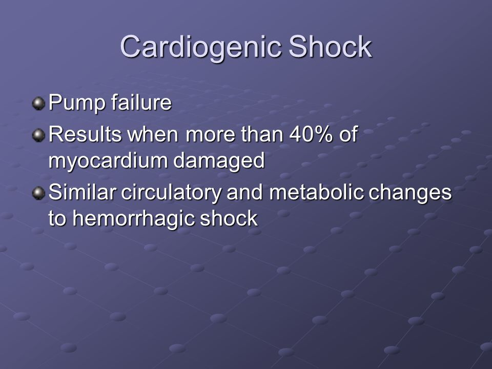 Cardiogenic Shock Pump failure Results when more than 40% of myocardium damaged Similar circulatory and metabolic changes to hemorrhagic shock