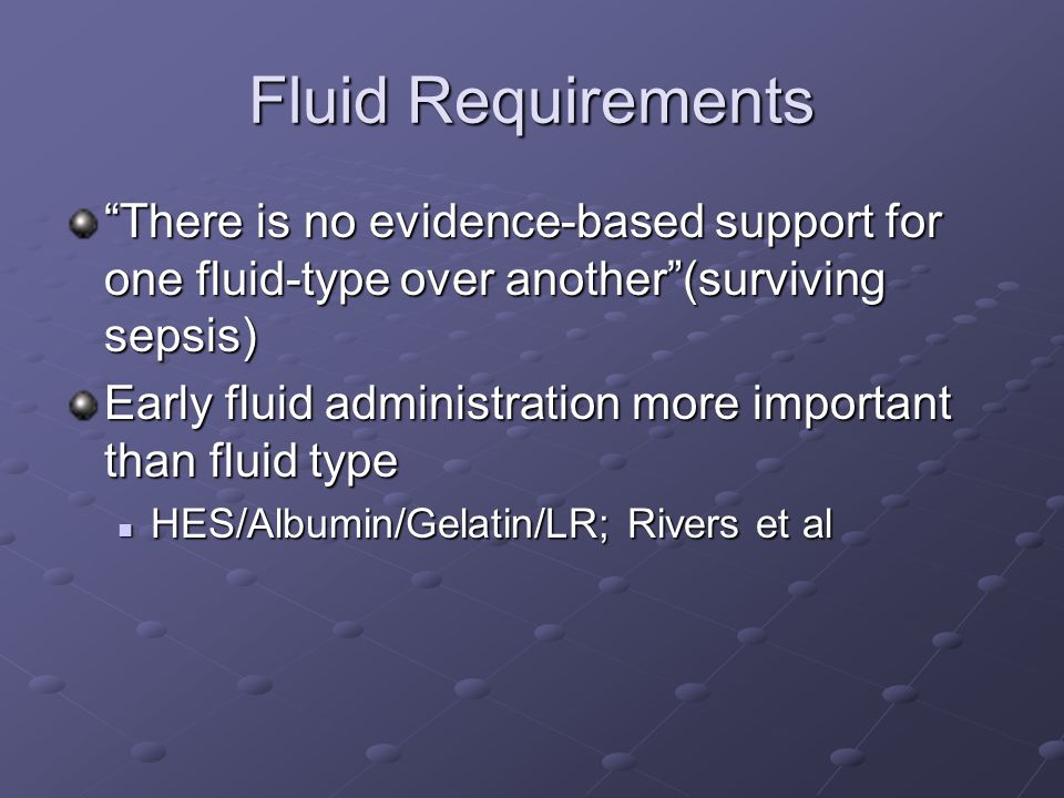 Fluid Requirements There is no evidence-based support for one fluid-type over another (surviving sepsis) Early fluid administration more important than fluid type HES/Albumin/Gelatin/LR; Rivers et al HES/Albumin/Gelatin/LR; Rivers et al