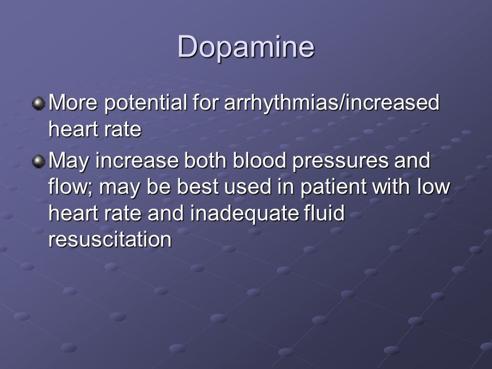 Dopamine More potential for arrhythmias/increased heart rate May increase both blood pressures and flow; may be best used in patient with low heart rate and inadequate fluid resuscitation