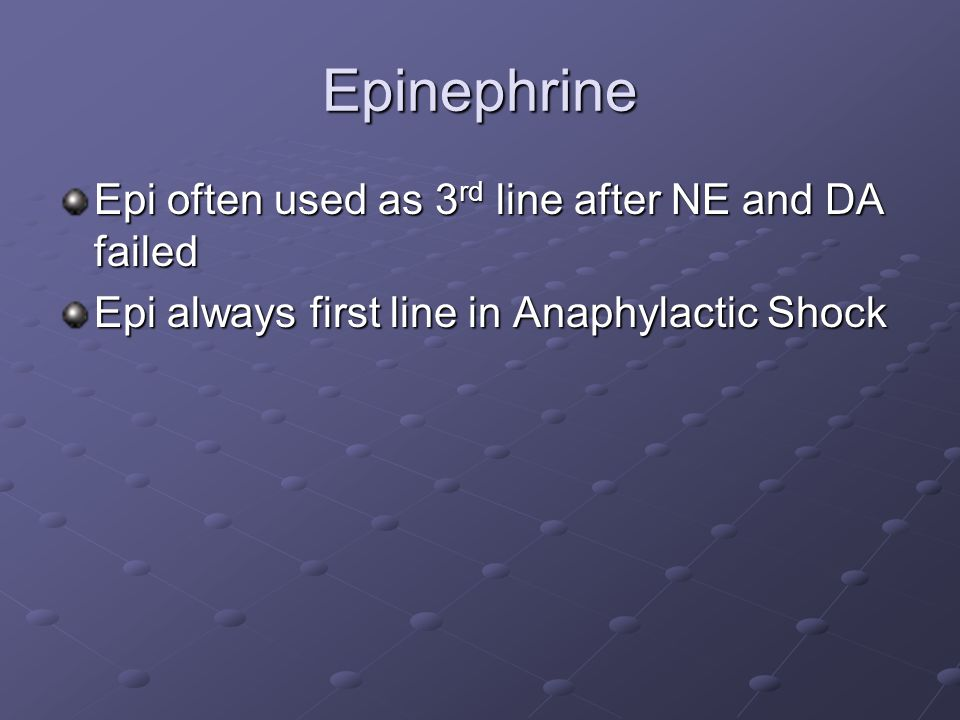 Epinephrine Epi often used as 3 rd line after NE and DA failed Epi always first line in Anaphylactic Shock