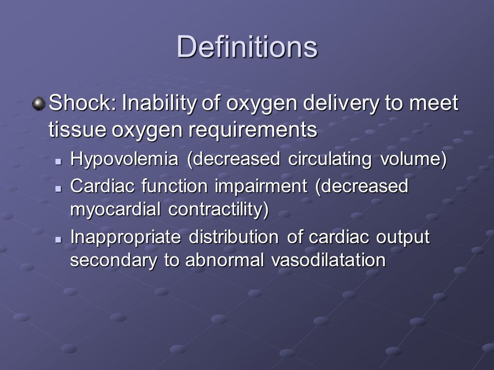 Definitions Shock: Inability of oxygen delivery to meet tissue oxygen requirements Hypovolemia (decreased circulating volume) Hypovolemia (decreased circulating volume) Cardiac function impairment (decreased myocardial contractility) Cardiac function impairment (decreased myocardial contractility) Inappropriate distribution of cardiac output secondary to abnormal vasodilatation Inappropriate distribution of cardiac output secondary to abnormal vasodilatation