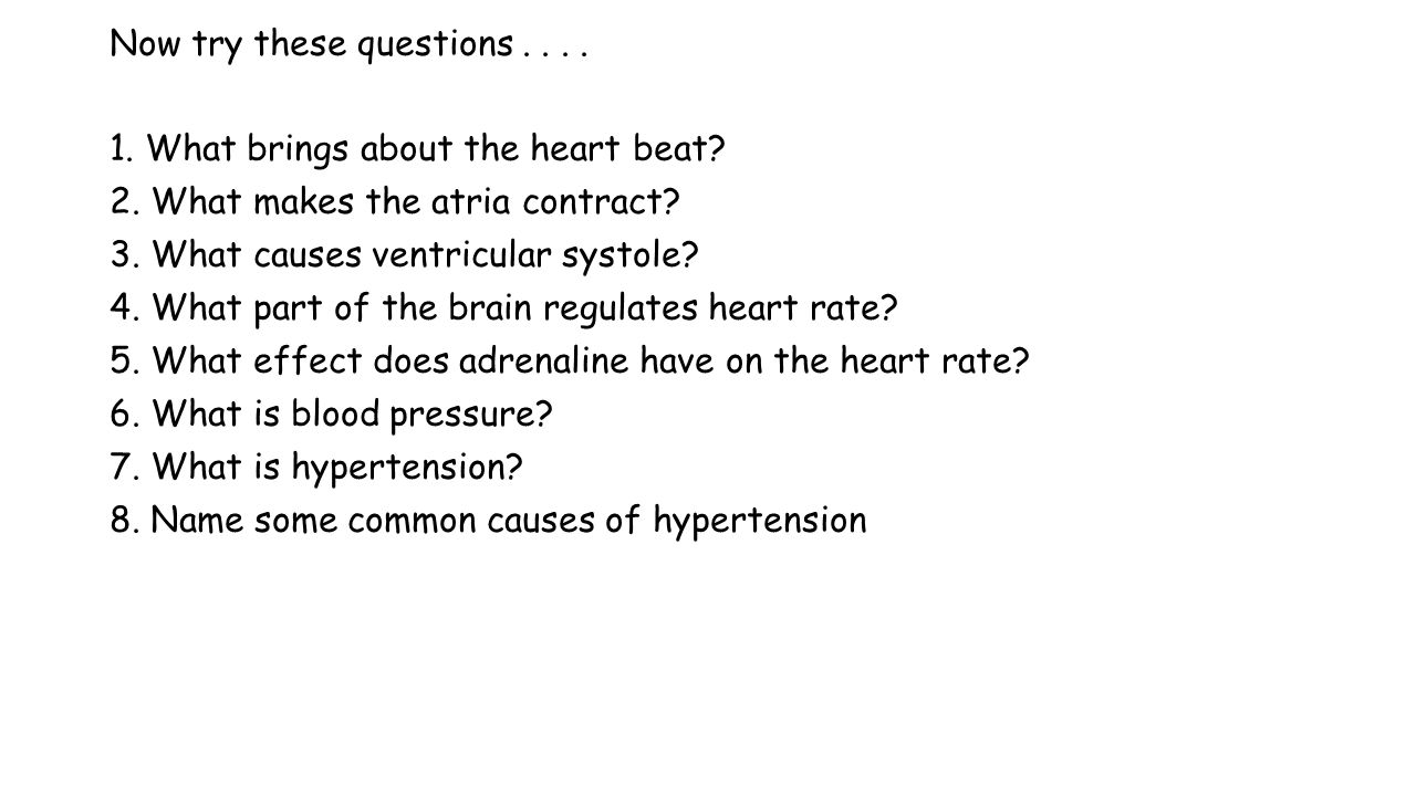 Now try these questions.... 1. What brings about the heart beat? 2. What makes the atria contract? 3. What causes ventricular systole? 4. What part of