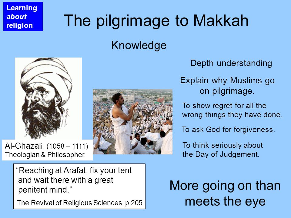 Learning about religion The pilgrimage to Makkah Knowledge More going on than meets the eye Depth understanding Al-Ghazal i ( 1058 – 1111) Theologian & Philosopher Reaching at Arafat, fix your tent and wait there with a great penitent mind. The Revival of Religious Sciences p.205 Explain why Muslims go on pilgrimage.