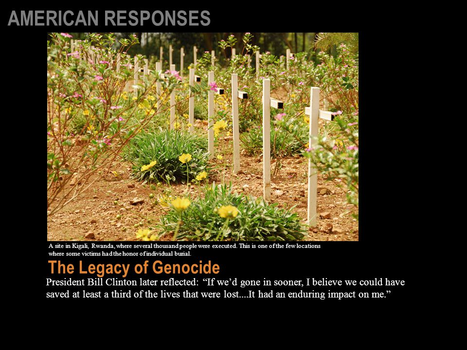 President Bill Clinton later reflected: If we'd gone in sooner, I believe we could have saved at least a third of the lives that were lost....It had an enduring impact on me. The Legacy of Genocide A site in Kigali, Rwanda, where several thousand people were executed.