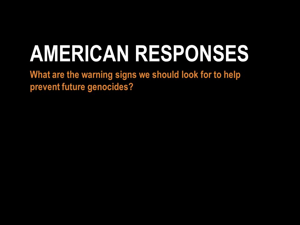 What are the warning signs we should look for to help prevent future genocides AMERICAN RESPONSES