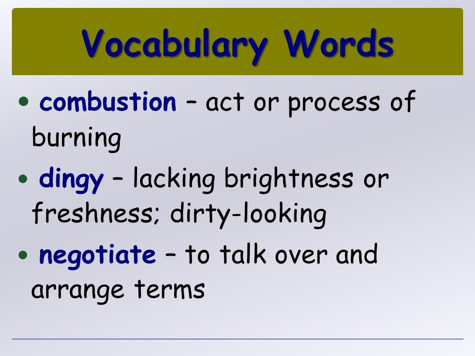 combustion – act or process of burning dingy – lacking brightness or freshness; dirty-looking negotiate – to talk over and arrange terms