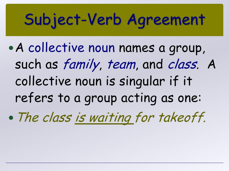Subject-Verb Agreement A collective noun names a group, such as family, team, and class. A collective noun is singular if it refers to a group acting