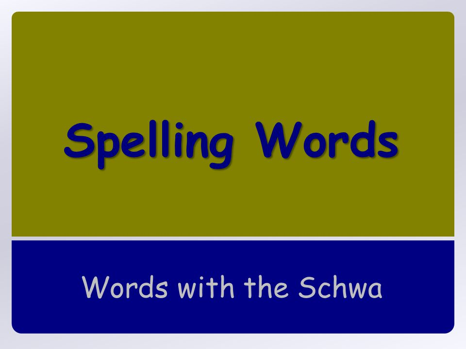 Spelling Words Spelling Words Words with the Schwa