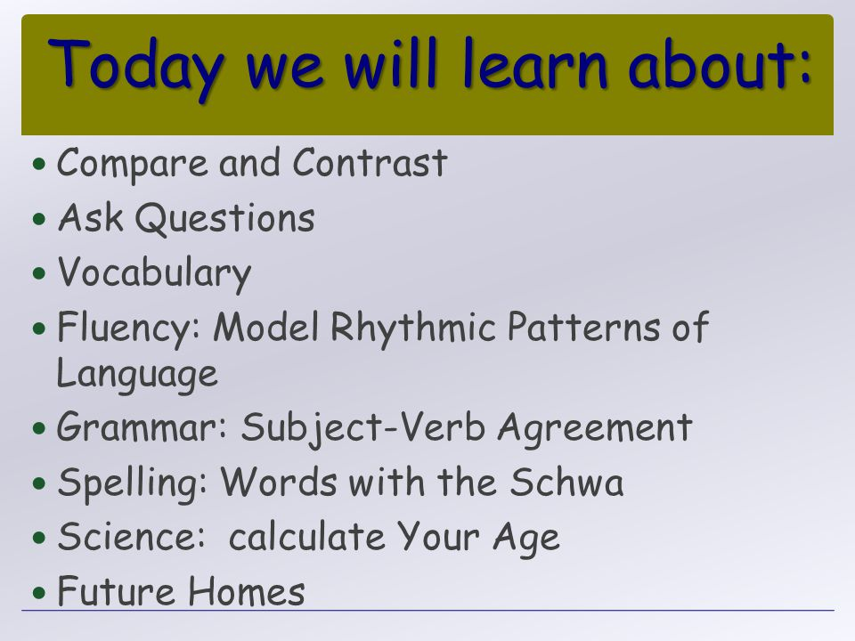 Today we will learn about: Compare and Contrast Ask Questions Vocabulary Fluency: Model Rhythmic Patterns of Language Grammar: Subject-Verb Agreement