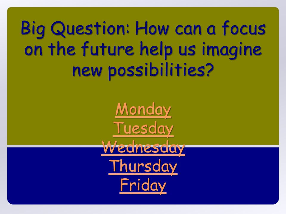 Big Question: How can a focus on the future help us imagine new possibilities? Monday Tuesday Wednesday Thursday Friday Monday Tuesday Wednesday Thurs