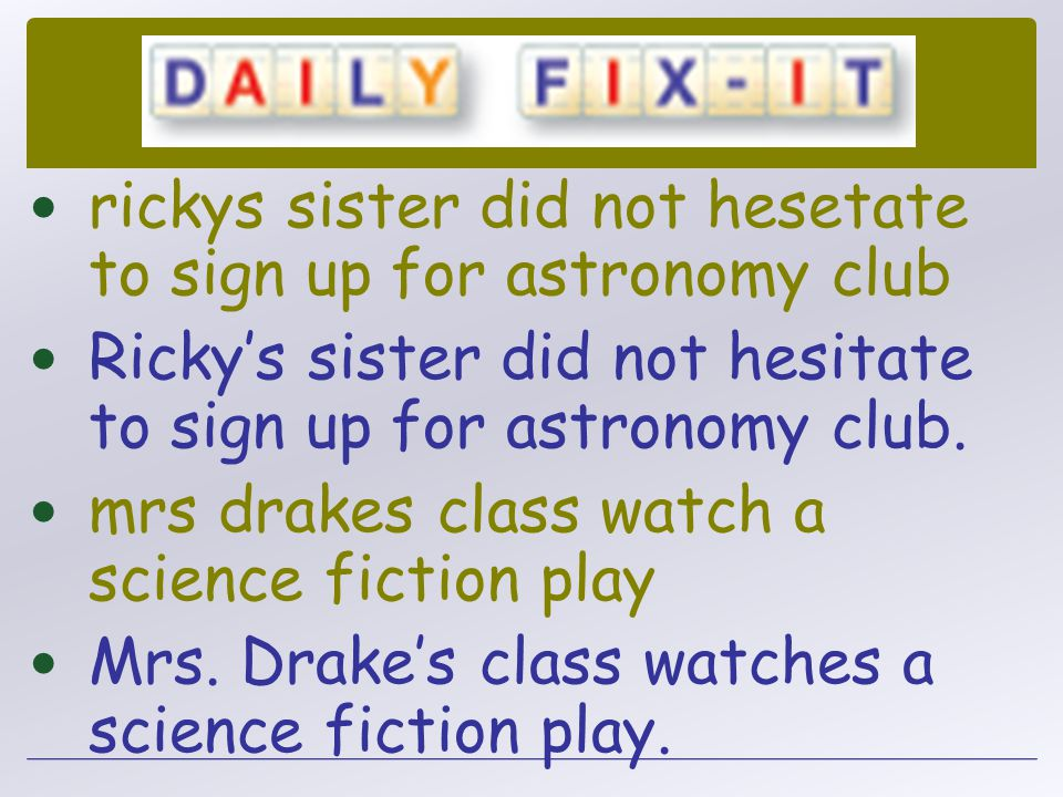 rickys sister did not hesetate to sign up for astronomy club Ricky's sister did not hesitate to sign up for astronomy club. mrs drakes class watch a s