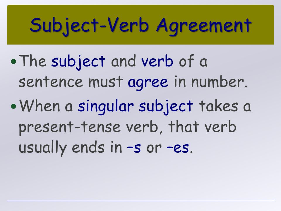 Subject-Verb Agreement The subject and verb of a sentence must agree in number. When a singular subject takes a present-tense verb, that verb usually