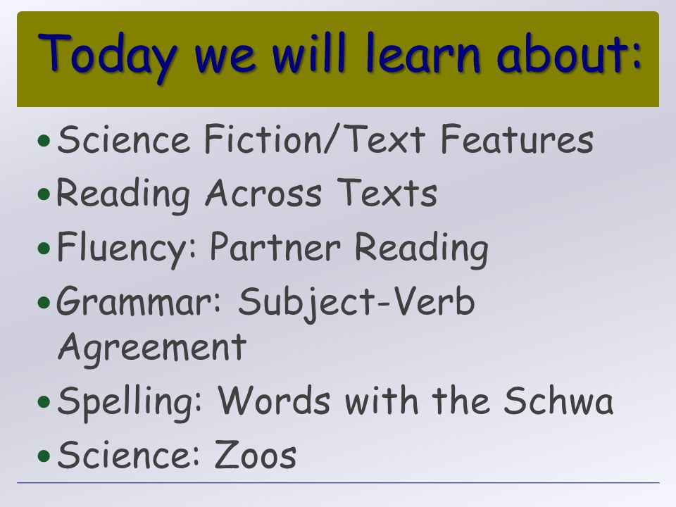 Today we will learn about: Science Fiction/Text Features Reading Across Texts Fluency: Partner Reading Grammar: Subject-Verb Agreement Spelling: Words