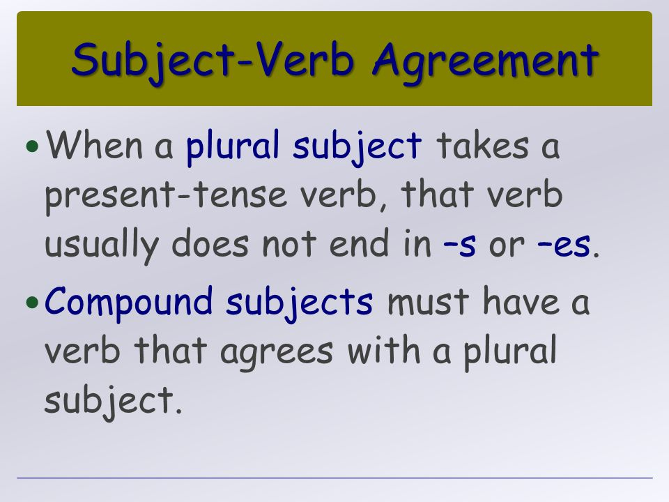 Subject-Verb Agreement When a plural subject takes a present-tense verb, that verb usually does not end in –s or –es. Compound subjects must have a ve