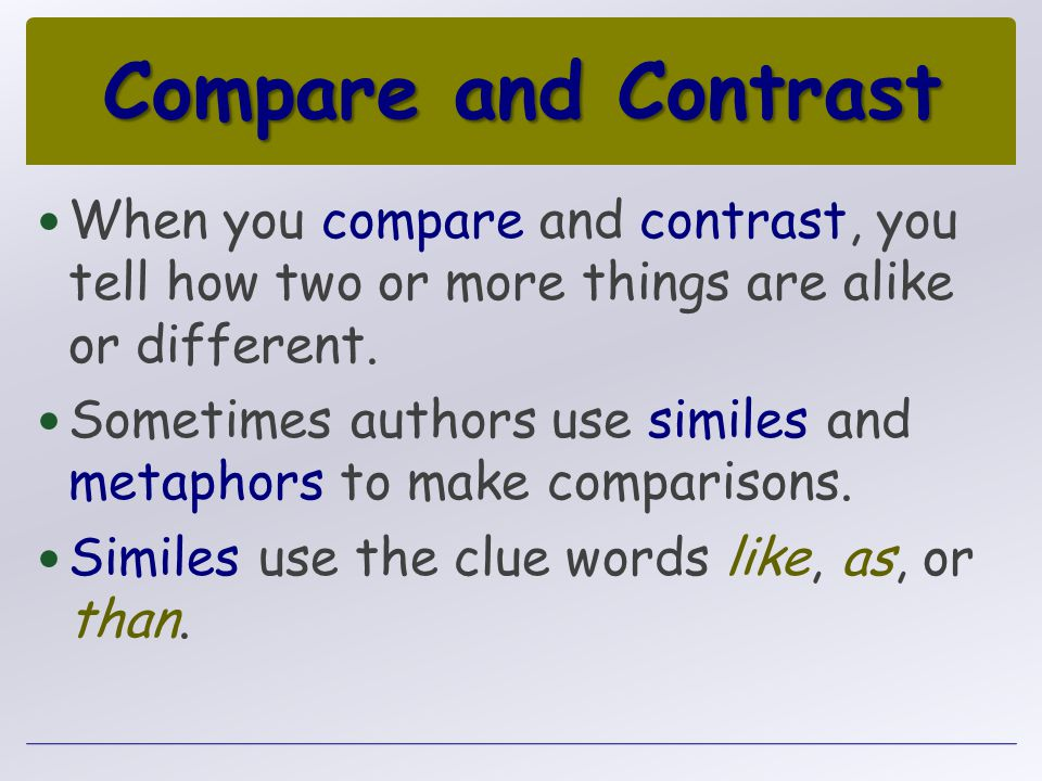 Compare and Contrast When you compare and contrast, you tell how two or more things are alike or different. Sometimes authors use similes and metaphor