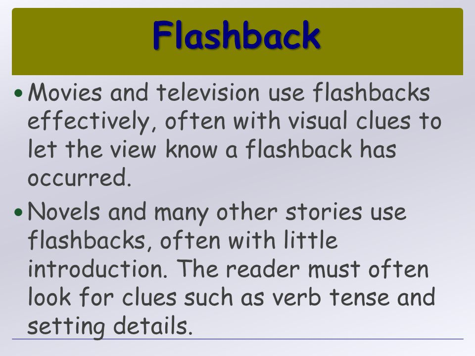 Flashback Movies and television use flashbacks effectively, often with visual clues to let the view know a flashback has occurred. Novels and many oth