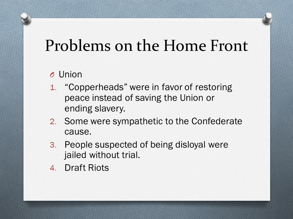 "Problems on the Home Front O Union 1. ""Copperheads"" were in favor of restoring peace instead of saving the Union or ending slavery. 2. Some were sympa"