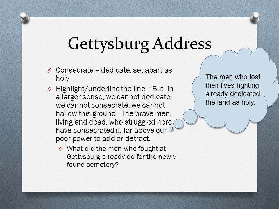"Gettysburg Address O Consecrate – dedicate, set apart as holy O Highlight/underline the line, ""But, in a larger sense, we cannot dedicate, we cannot c"