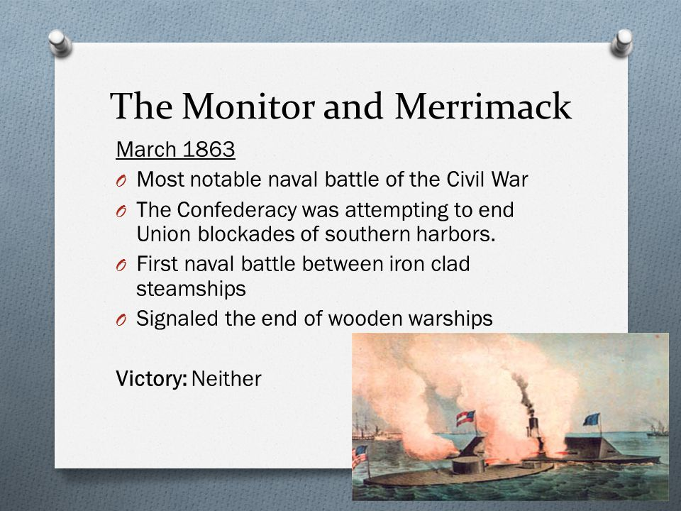 The Monitor and Merrimack March 1863 O Most notable naval battle of the Civil War O The Confederacy was attempting to end Union blockades of southern