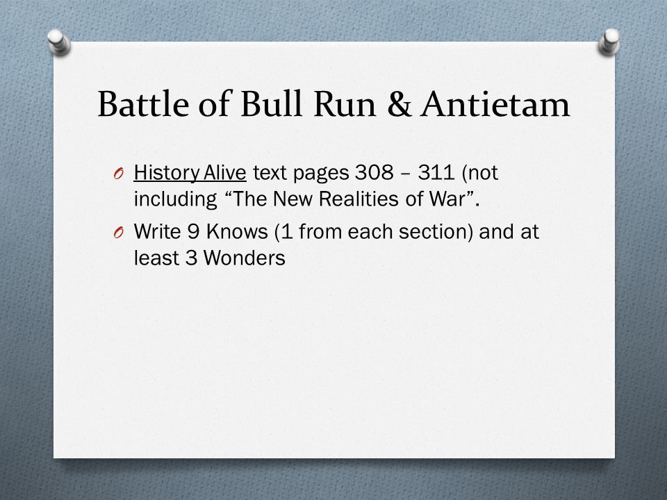 "Battle of Bull Run & Antietam O History Alive text pages 308 – 311 (not including ""The New Realities of War"". O Write 9 Knows (1 from each section) an"