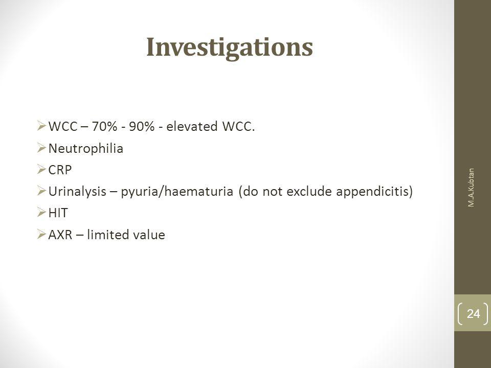 Investigations  WCC – 70% - 90% - elevated WCC.  Neutrophilia  CRP  Urinalysis – pyuria/haematuria (do not exclude appendicitis)  HIT  AXR – lim