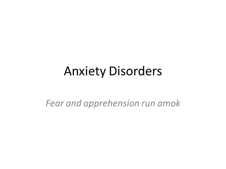 Anxiety Disorders Fear and apprehension run amok