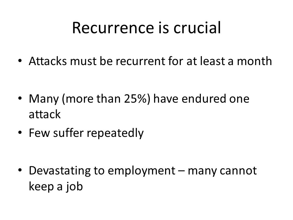 Recurrence is crucial Attacks must be recurrent for at least a month Many (more than 25%) have endured one attack Few suffer repeatedly Devastating to employment – many cannot keep a job