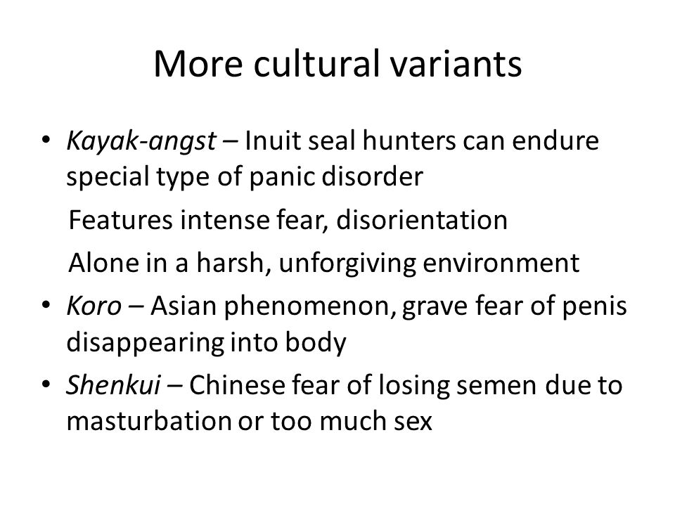 More cultural variants Kayak-angst – Inuit seal hunters can endure special type of panic disorder Features intense fear, disorientation Alone in a harsh, unforgiving environment Koro – Asian phenomenon, grave fear of penis disappearing into body Shenkui – Chinese fear of losing semen due to masturbation or too much sex