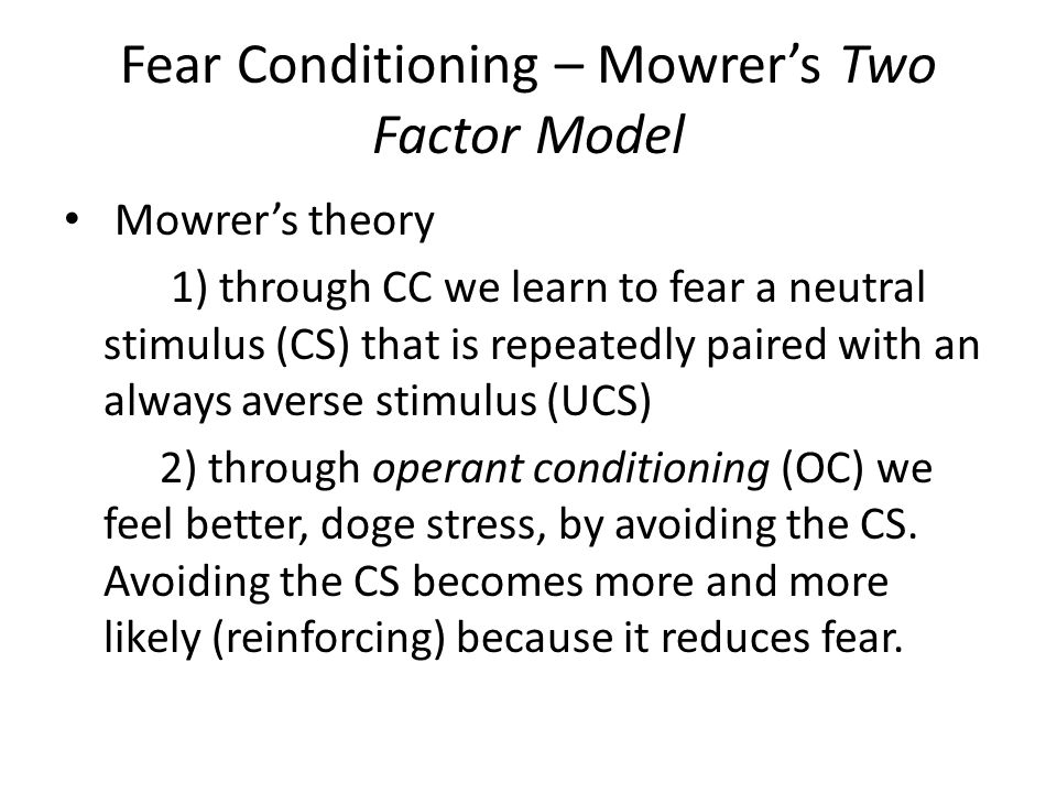 Fear Conditioning – Mowrer's Two Factor Model Mowrer's theory 1) through CC we learn to fear a neutral stimulus (CS) that is repeatedly paired with an always averse stimulus (UCS) 2) through operant conditioning (OC) we feel better, doge stress, by avoiding the CS.