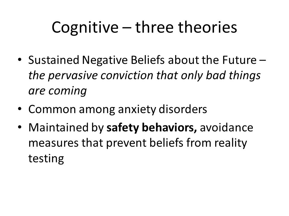 Cognitive – three theories Sustained Negative Beliefs about the Future – the pervasive conviction that only bad things are coming Common among anxiety disorders Maintained by safety behaviors, avoidance measures that prevent beliefs from reality testing
