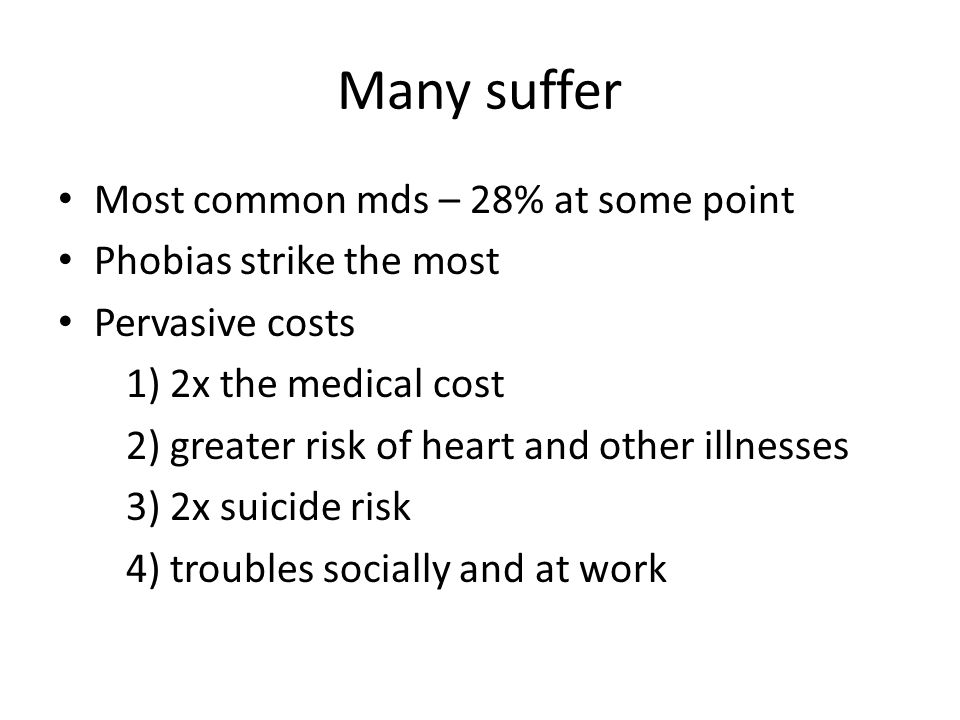 Many suffer Most common mds – 28% at some point Phobias strike the most Pervasive costs 1) 2x the medical cost 2) greater risk of heart and other illnesses 3) 2x suicide risk 4) troubles socially and at work