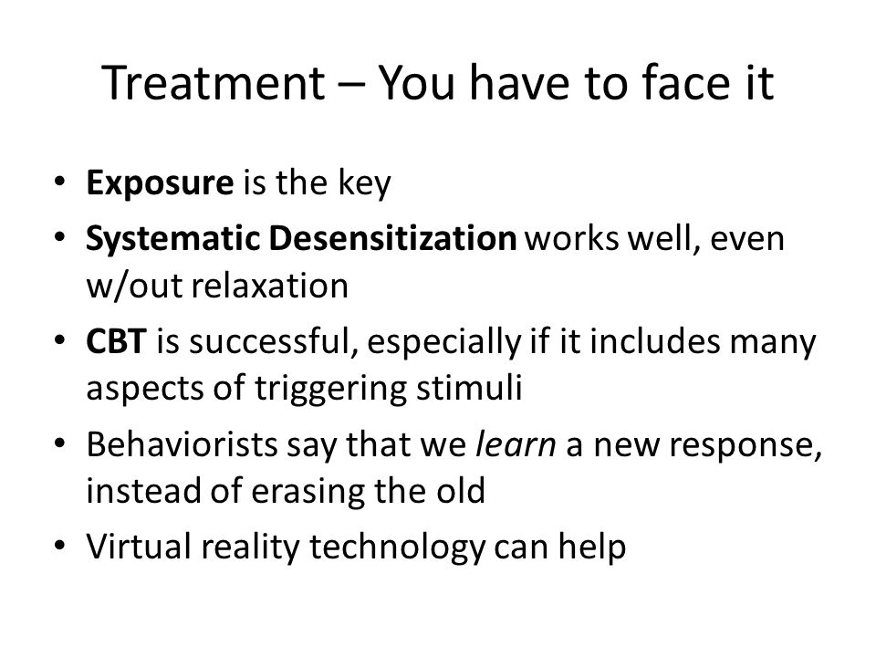 Treatment – You have to face it Exposure is the key Systematic Desensitization works well, even w/out relaxation CBT is successful, especially if it includes many aspects of triggering stimuli Behaviorists say that we learn a new response, instead of erasing the old Virtual reality technology can help