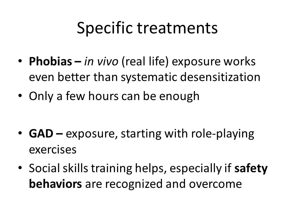 Specific treatments Phobias – in vivo (real life) exposure works even better than systematic desensitization Only a few hours can be enough GAD – exposure, starting with role-playing exercises Social skills training helps, especially if safety behaviors are recognized and overcome