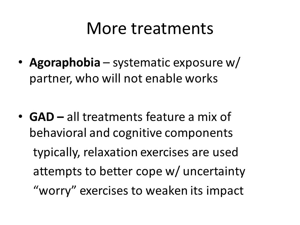 More treatments Agoraphobia – systematic exposure w/ partner, who will not enable works GAD – all treatments feature a mix of behavioral and cognitive components typically, relaxation exercises are used attempts to better cope w/ uncertainty worry exercises to weaken its impact