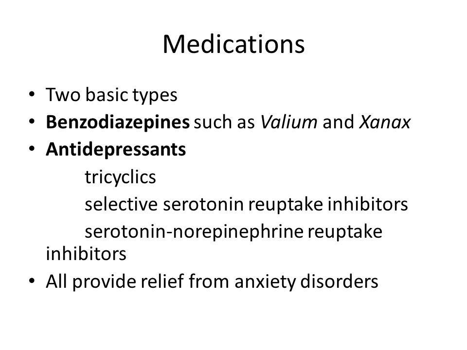 Medications Two basic types Benzodiazepines such as Valium and Xanax Antidepressants tricyclics selective serotonin reuptake inhibitors serotonin-norepinephrine reuptake inhibitors All provide relief from anxiety disorders