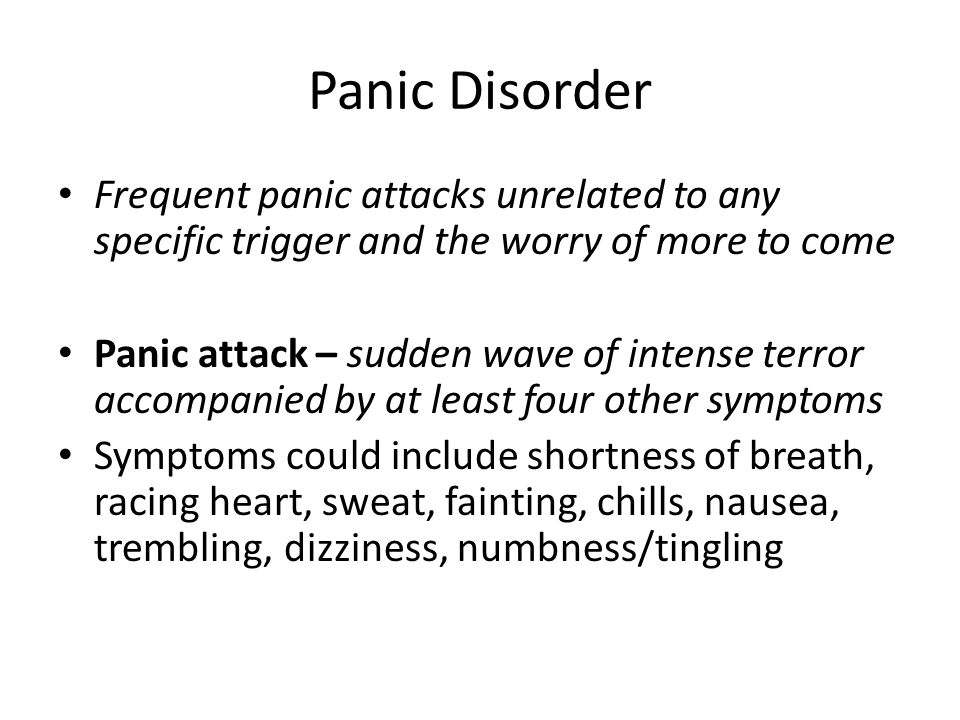 Panic Disorder Frequent panic attacks unrelated to any specific trigger and the worry of more to come Panic attack – sudden wave of intense terror accompanied by at least four other symptoms Symptoms could include shortness of breath, racing heart, sweat, fainting, chills, nausea, trembling, dizziness, numbness/tingling