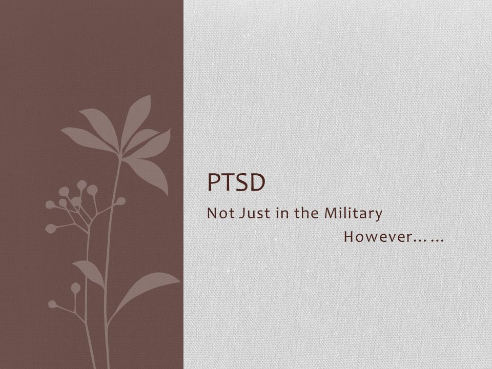 Not Just in the Military However…… PTSD