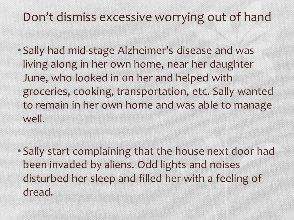 Don't dismiss excessive worrying out of hand Sally had mid-stage Alzheimer's disease and was living along in her own home, near her daughter June, who looked in 0n her and helped with groceries, cooking, transportation, etc.