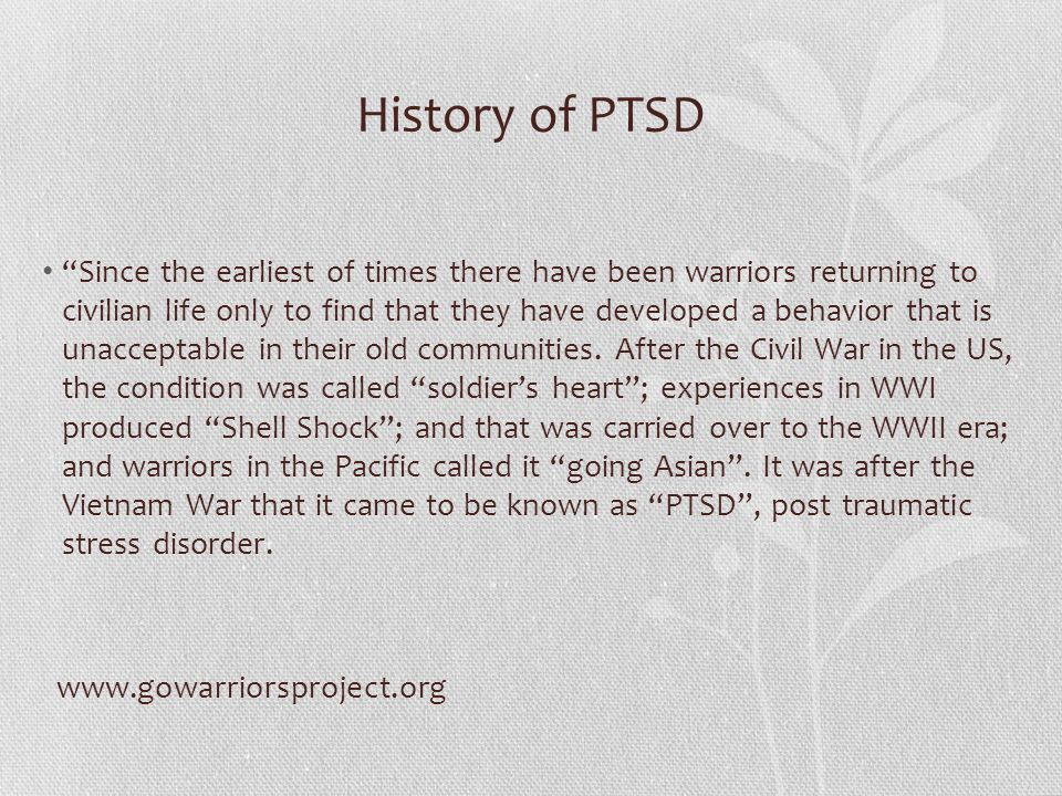 History of PTSD Since the earliest of times there have been warriors returning to civilian life only to find that they have developed a behavior that is unacceptable in their old communities.
