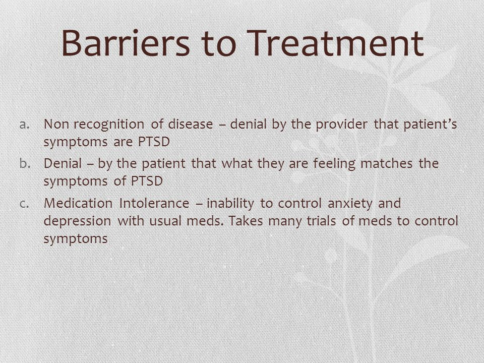 Barriers to Treatment a.Non recognition of disease – denial by the provider that patient's symptoms are PTSD b.Denial – by the patient that what they are feeling matches the symptoms of PTSD c.Medication Intolerance – inability to control anxiety and depression with usual meds.