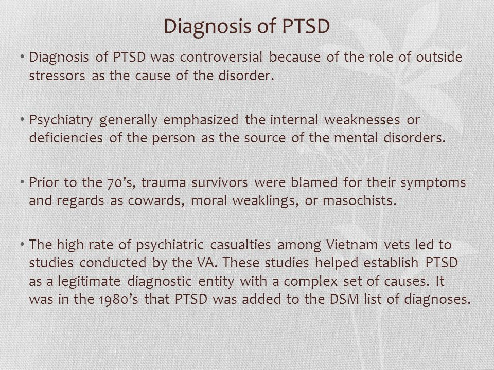 Diagnosis of PTSD Diagnosis of PTSD was controversial because of the role of outside stressors as the cause of the disorder.