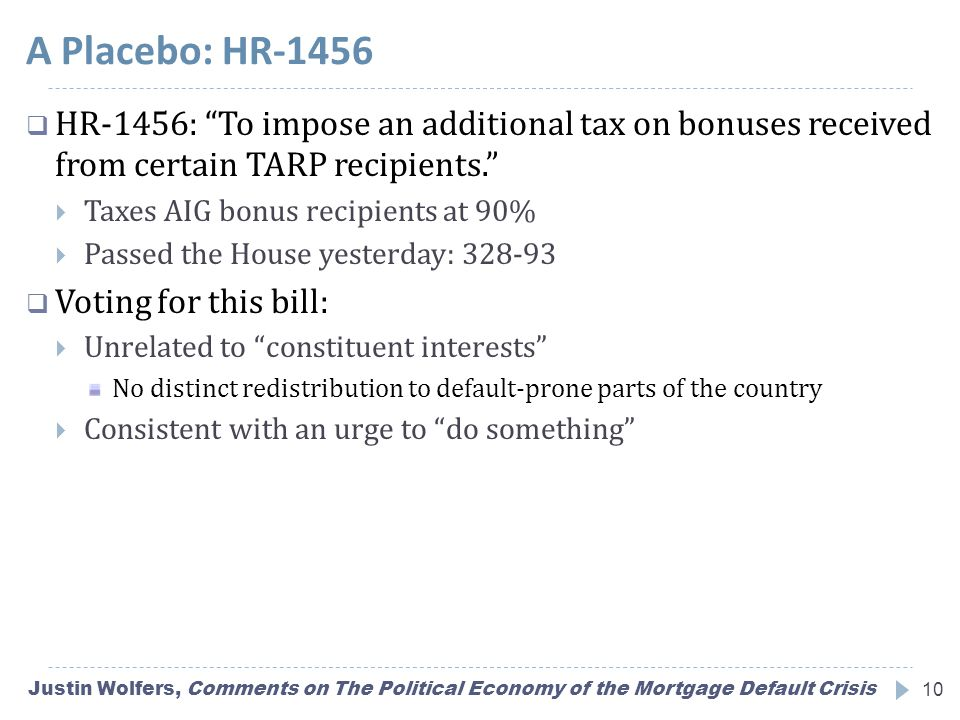A Placebo: HR-1456 Justin Wolfers, Comments on The Political Economy of the Mortgage Default Crisis10  HR-1456: To impose an additional tax on bonuses received from certain TARP recipients.  Taxes AIG bonus recipients at 90%  Passed the House yesterday: 328-93  Voting for this bill:  Unrelated to constituent interests No distinct redistribution to default-prone parts of the country  Consistent with an urge to do something