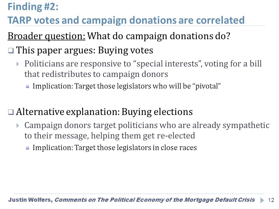 Finding #2: TARP votes and campaign donations are correlated Justin Wolfers, Comments on The Political Economy of the Mortgage Default Crisis12 Broader question: What do campaign donations do.