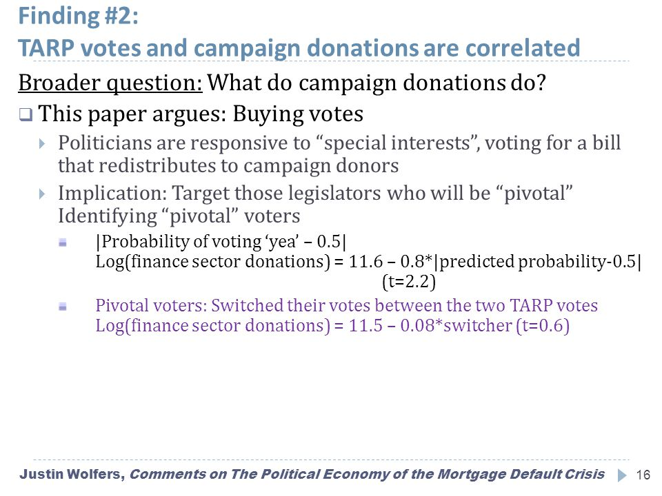 Finding #2: TARP votes and campaign donations are correlated Justin Wolfers, Comments on The Political Economy of the Mortgage Default Crisis16 Broader question: What do campaign donations do.
