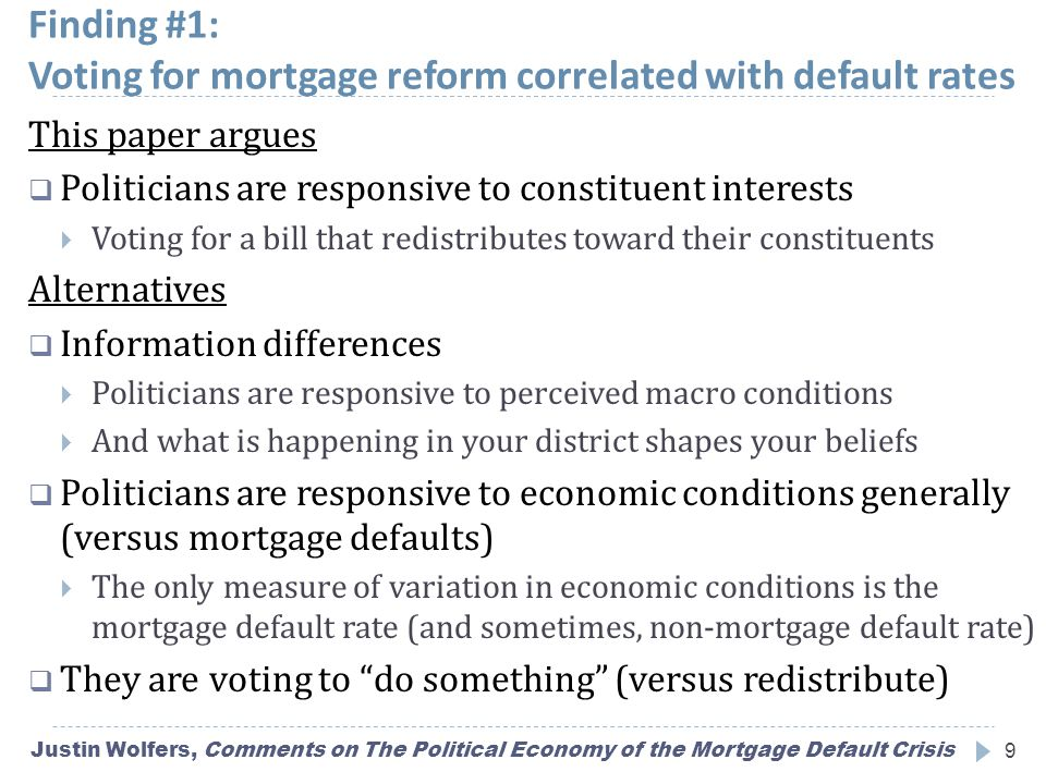 Finding #1: Voting for mortgage reform correlated with default rates Justin Wolfers, Comments on The Political Economy of the Mortgage Default Crisis9 This paper argues  Politicians are responsive to constituent interests  Voting for a bill that redistributes toward their constituents Alternatives  Information differences  Politicians are responsive to perceived macro conditions  And what is happening in your district shapes your beliefs  Politicians are responsive to economic conditions generally (versus mortgage defaults)  The only measure of variation in economic conditions is the mortgage default rate (and sometimes, non-mortgage default rate)  They are voting to do something (versus redistribute)