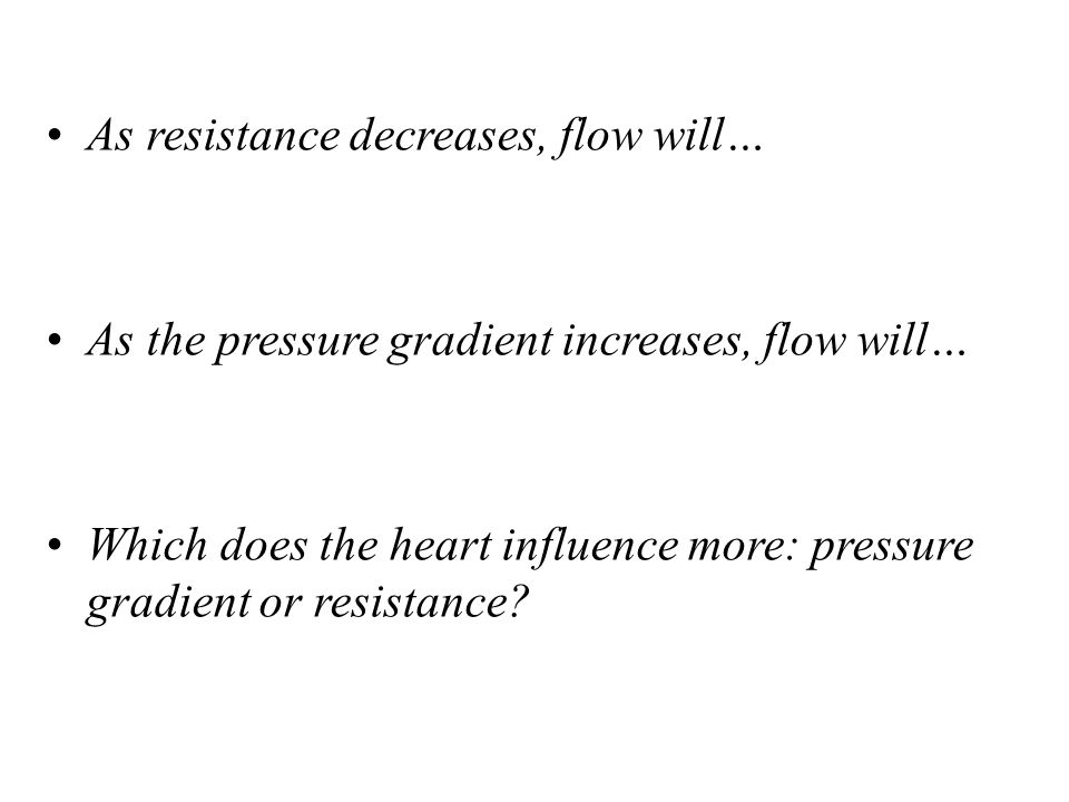 As resistance decreases, flow will… As the pressure gradient increases, flow will… Which does the heart influence more: pressure gradient or resistanc