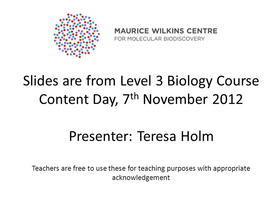 Slides are from Level 3 Biology Course Content Day, 7 th November 2012 Presenter: Teresa Holm Teachers are free to use these for teaching purposes with appropriate acknowledgement
