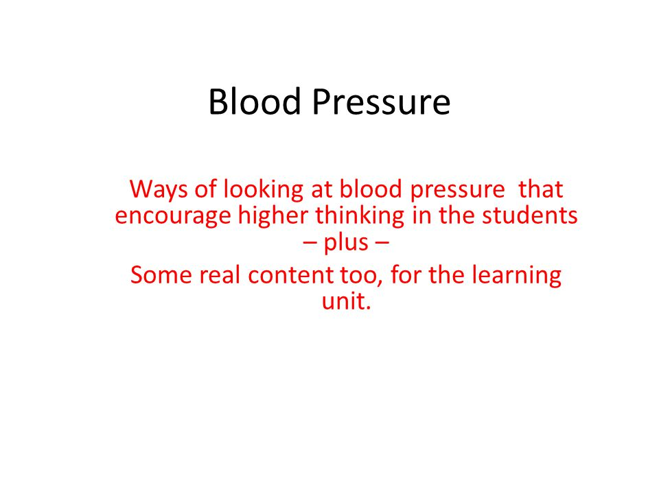 Blood Pressure Ways of looking at blood pressure that encourage higher thinking in the students – plus – Some real content too, for the learning unit.