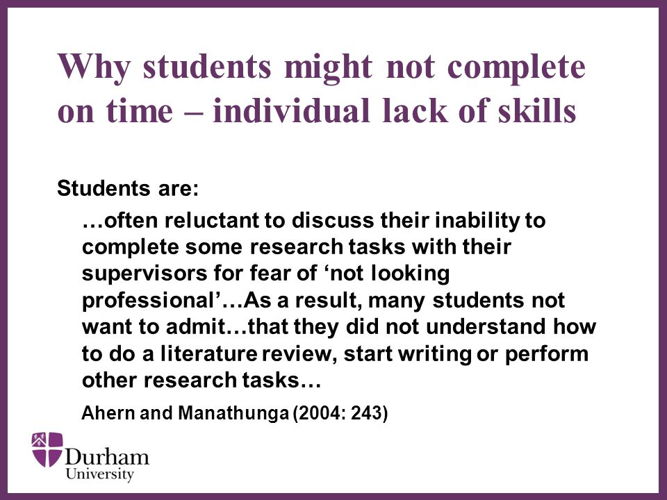 ∂ Why students might not complete on time – individual lack of skills Students are: …often reluctant to discuss their inability to complete some research tasks with their supervisors for fear of 'not looking professional'…As a result, many students not want to admit…that they did not understand how to do a literature review, start writing or perform other research tasks… Ahern and Manathunga (2004: 243)